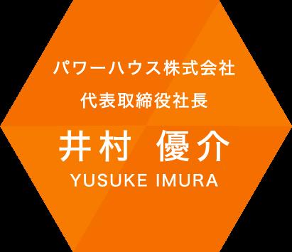パワーハウス株式会社 代表取締役社長 井村 優介 YUSUKE IMURA